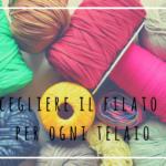 #4 Come scegliere i filati adatti ad ogni telaio
