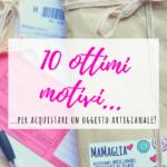10 ottimi motivi per acquistare un oggetto artigianale